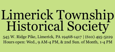 Limerick Township Historical Society, address: 545 West Ridge Pike, Limerick, Pennsylvania 19468-1417, phone: (610) 495-5229, hours open: Wednesdays, 9 AM-4 PM and 2nd Sunday of the Month, 1 PM-4 PM